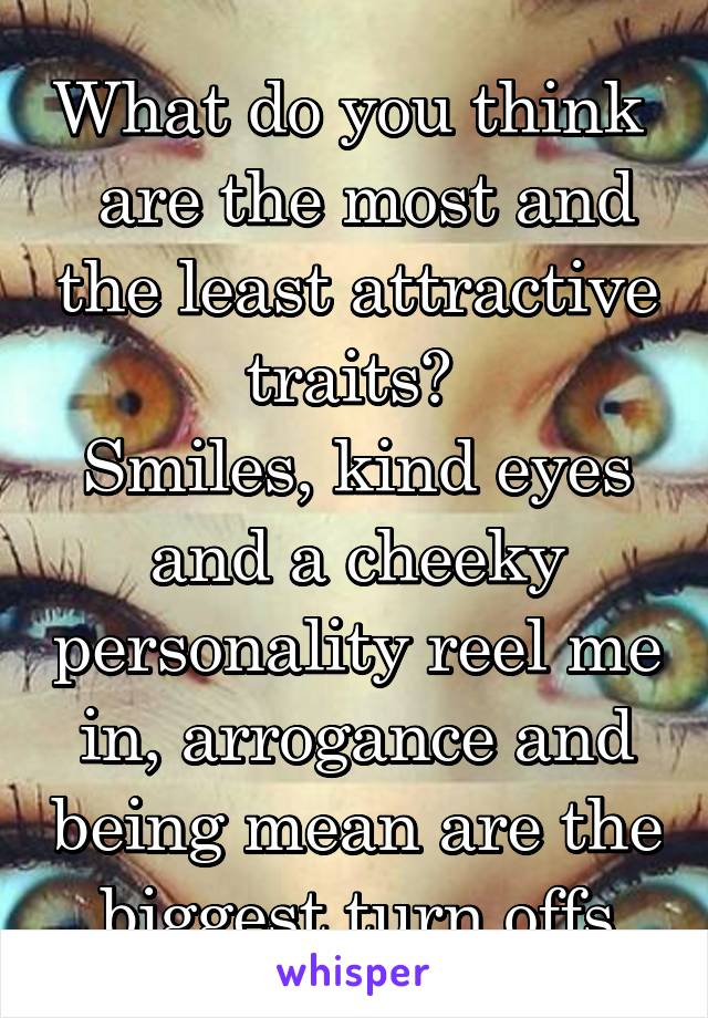 What do you think   are the most and the least attractive traits?  Smiles, kind eyes and a cheeky personality reel me in, arrogance and being mean are the biggest turn offs