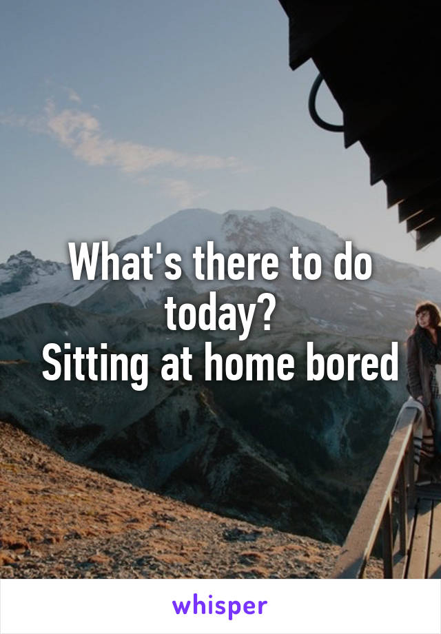 What's there to do today? Sitting at home bored