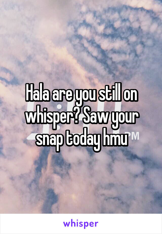 Hala are you still on whisper? Saw your snap today hmu
