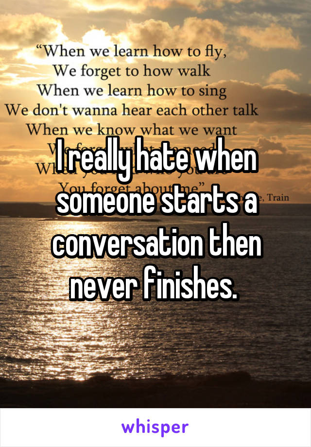 I really hate when someone starts a conversation then never finishes.