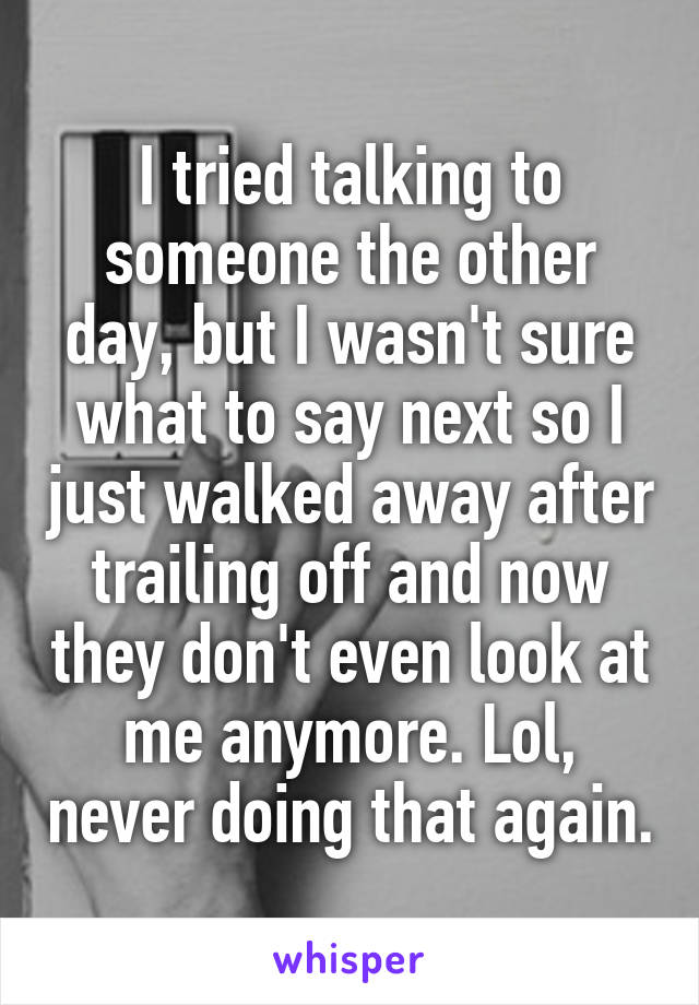 I tried talking to someone the other day, but I wasn't sure what to say next so I just walked away after trailing off and now they don't even look at me anymore. Lol, never doing that again.