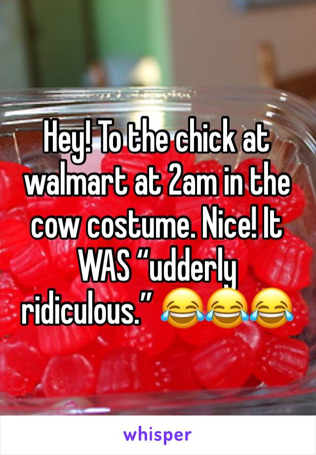 """Hey! To the chick at walmart at 2am in the cow costume. Nice! It WAS """"udderly ridiculous."""" 😂😂😂"""