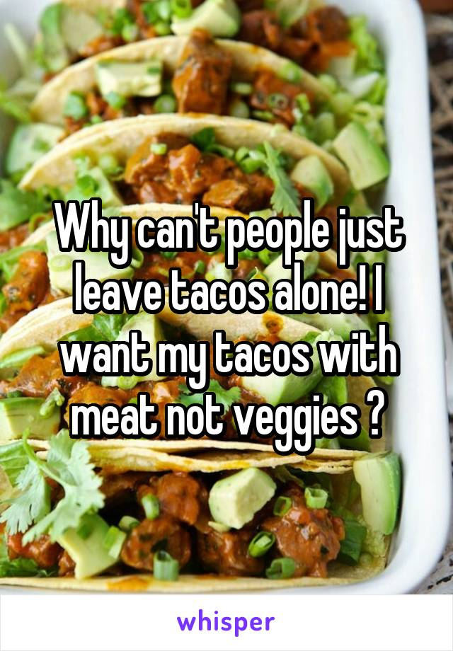 Why can't people just leave tacos alone! I want my tacos with meat not veggies 😡
