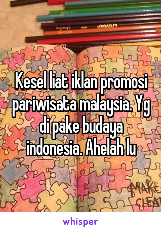 Kesel liat iklan promosi pariwisata malaysia. Yg di pake budaya indonesia. Ahelah lu