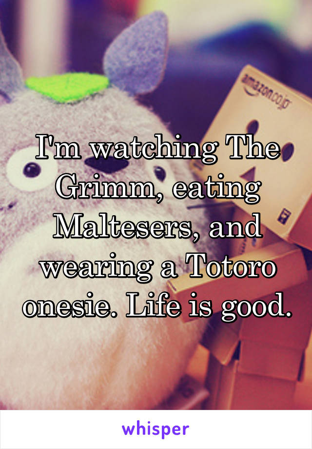 I'm watching The Grimm, eating Maltesers, and wearing a Totoro onesie. Life is good.