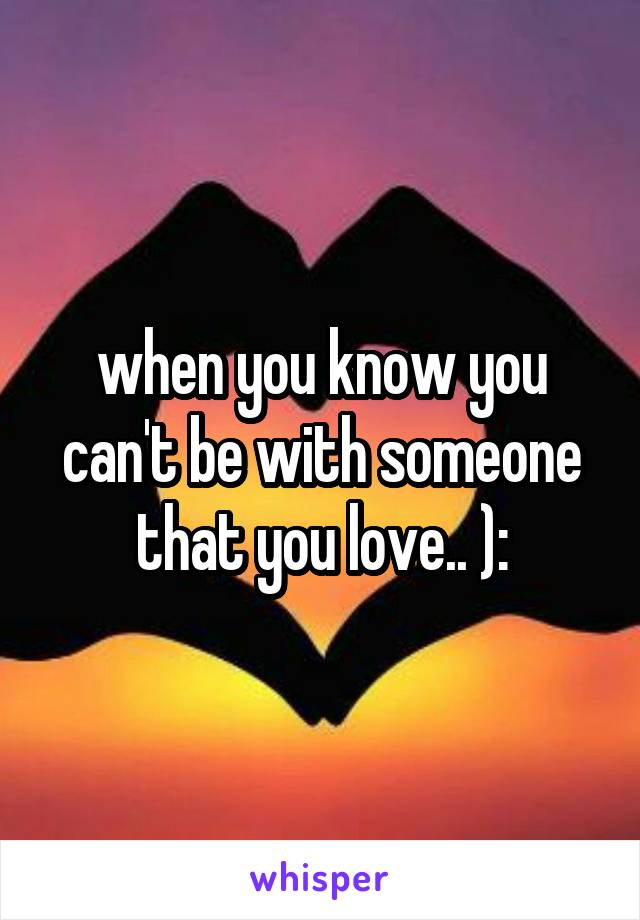when you know you can't be with someone that you love.. ):