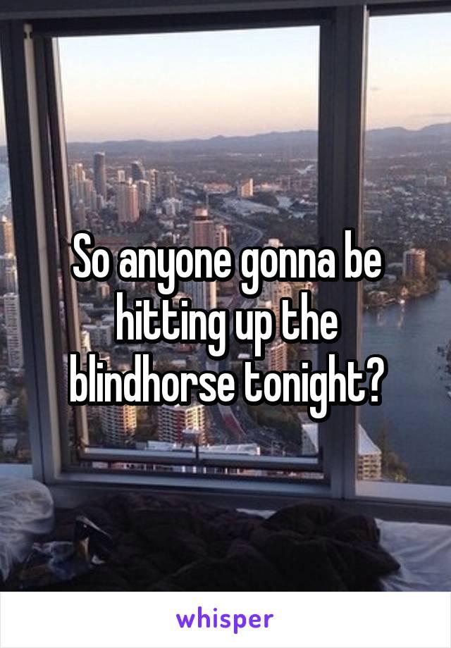 So anyone gonna be hitting up the blindhorse tonight?