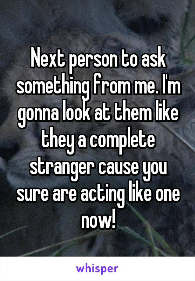 Next person to ask something from me. I'm gonna look at them like they a complete stranger cause you sure are acting like one now!