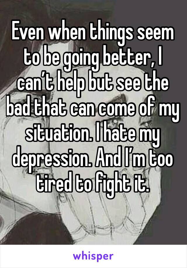 Even when things seem to be going better, I can't help but see the bad that can come of my situation. I hate my depression. And I'm too tired to fight it.