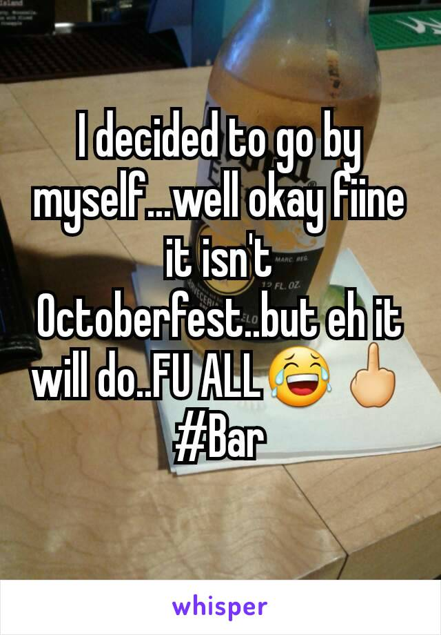 I decided to go by myself...well okay fiine it isn't Octoberfest..but eh it will do..FU ALL😂🖕 #Bar