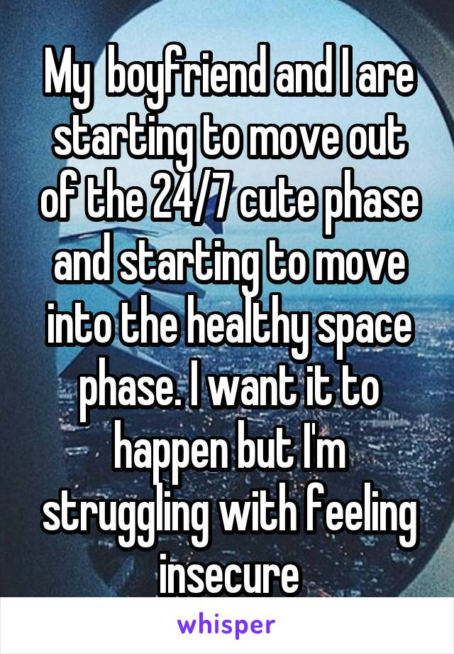 My  boyfriend and I are starting to move out of the 24/7 cute phase and starting to move into the healthy space phase. I want it to happen but I'm struggling with feeling insecure