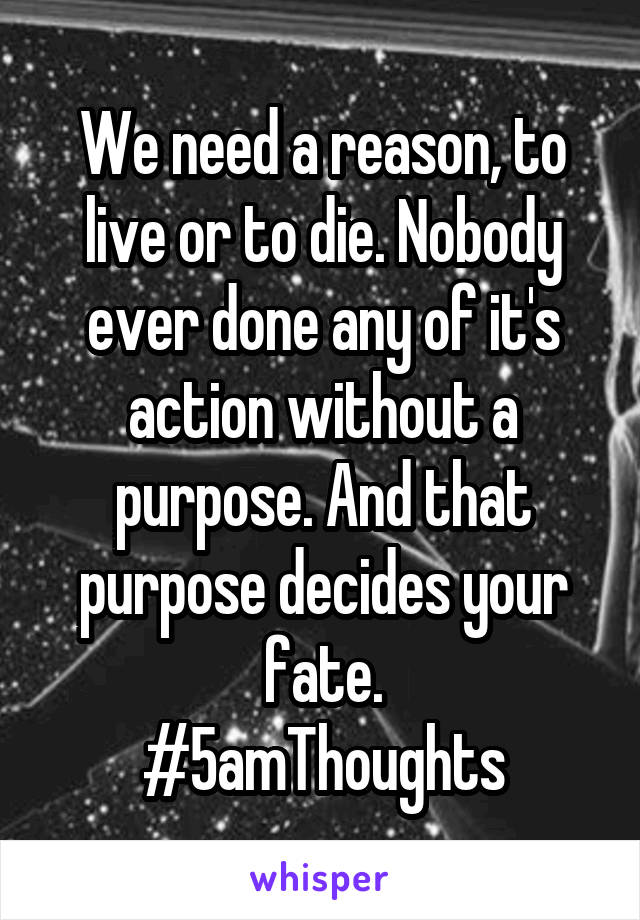 We need a reason, to live or to die. Nobody ever done any of it's action without a purpose. And that purpose decides your fate. #5amThoughts