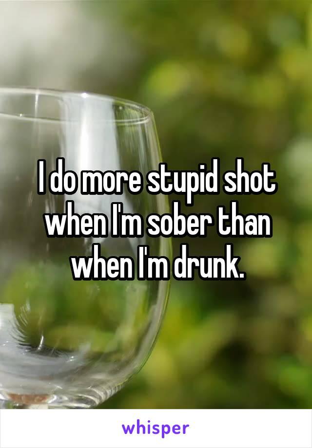 I do more stupid shot when I'm sober than when I'm drunk.