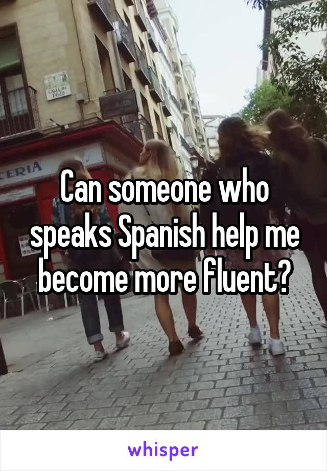 Can someone who speaks Spanish help me become more fluent?