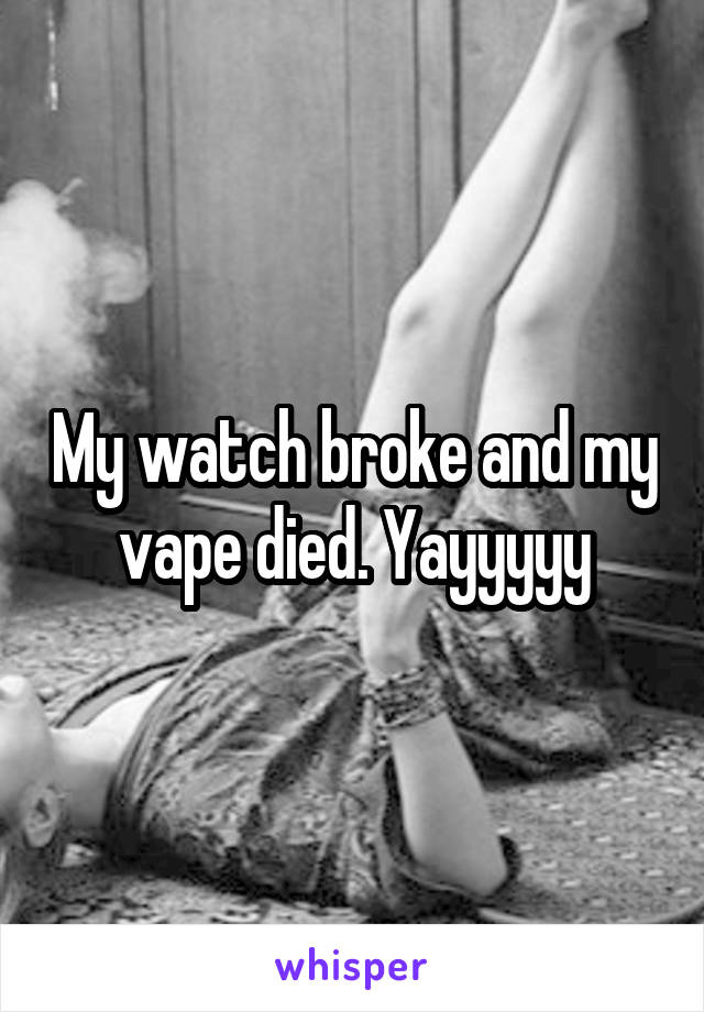 My watch broke and my vape died. Yayyyyy