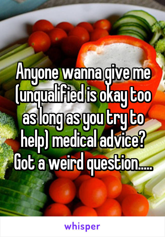 Anyone wanna give me (unqualified is okay too as long as you try to help) medical advice? Got a weird question.....