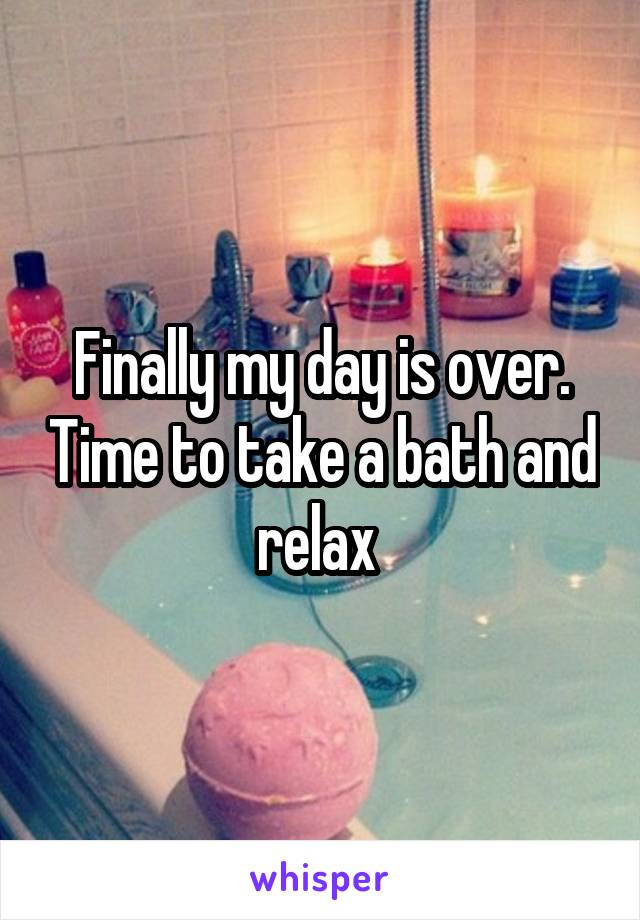 Finally my day is over. Time to take a bath and relax