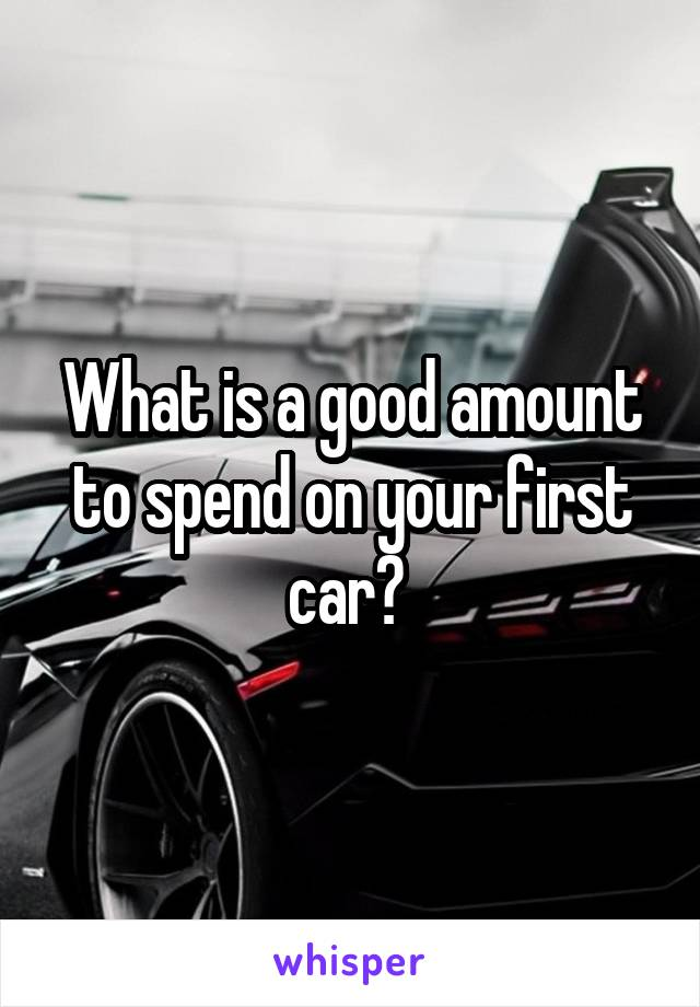 What is a good amount to spend on your first car?