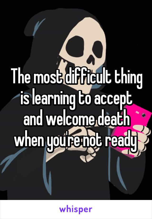 The most difficult thing is learning to accept and welcome death when you're not ready