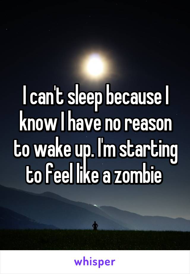 I can't sleep because I know I have no reason to wake up. I'm starting to feel like a zombie