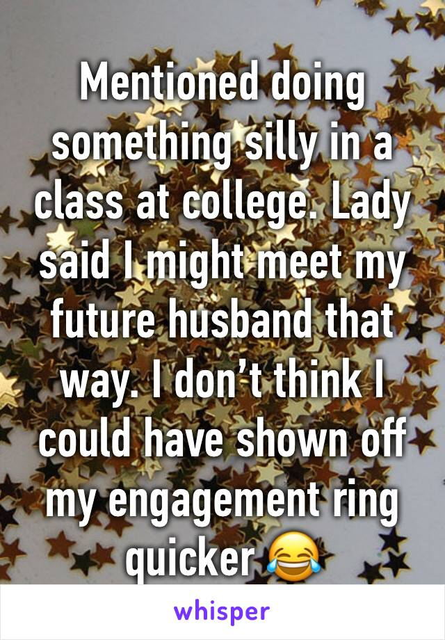 Mentioned doing something silly in a class at college. Lady said I might meet my future husband that way. I don't think I could have shown off my engagement ring quicker 😂