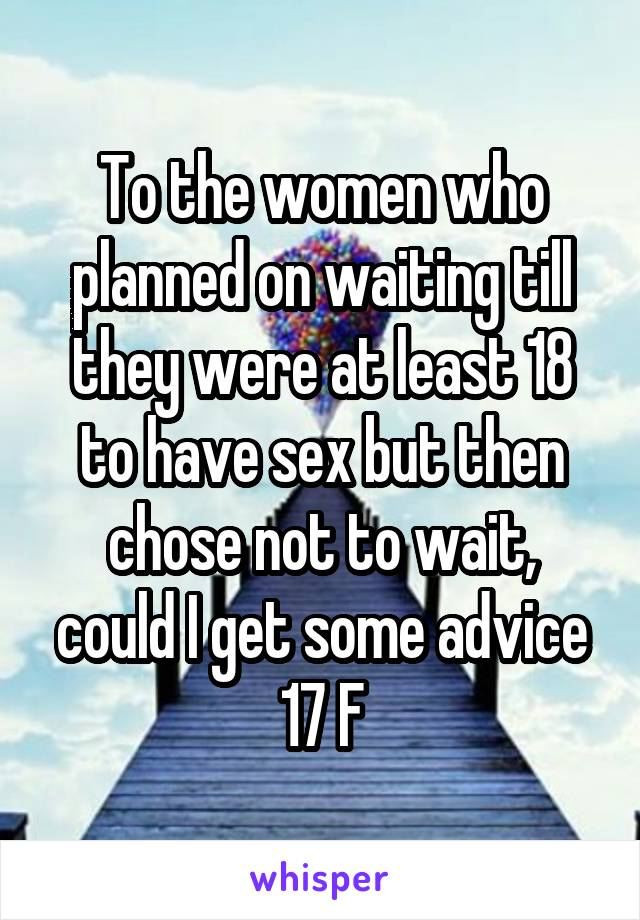 To the women who planned on waiting till they were at least 18 to have sex but then chose not to wait, could I get some advice 17 F