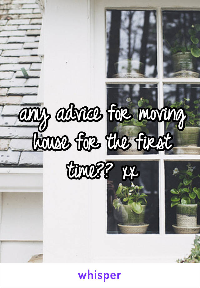 any advice for moving house for the first time?? xx