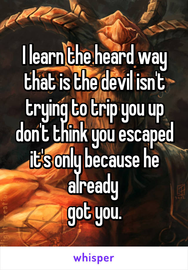 I learn the heard way that is the devil isn't trying to trip you up don't think you escaped it's only because he already  got you.