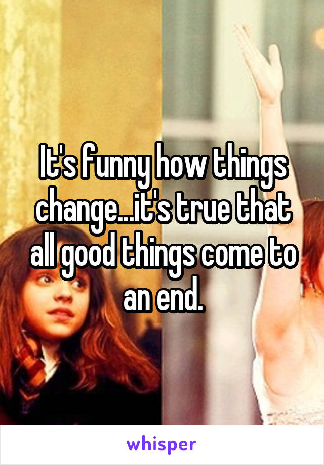 It's funny how things change...it's true that all good things come to an end.