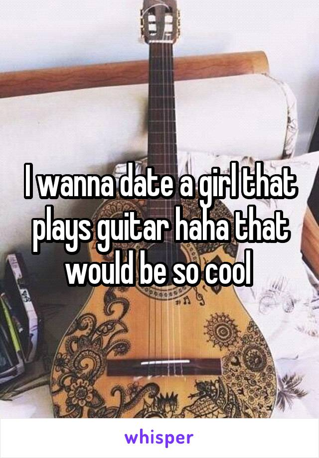I wanna date a girl that plays guitar haha that would be so cool