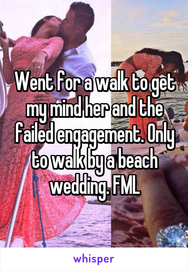 Went for a walk to get my mind her and the failed engagement. Only to walk by a beach wedding. FML