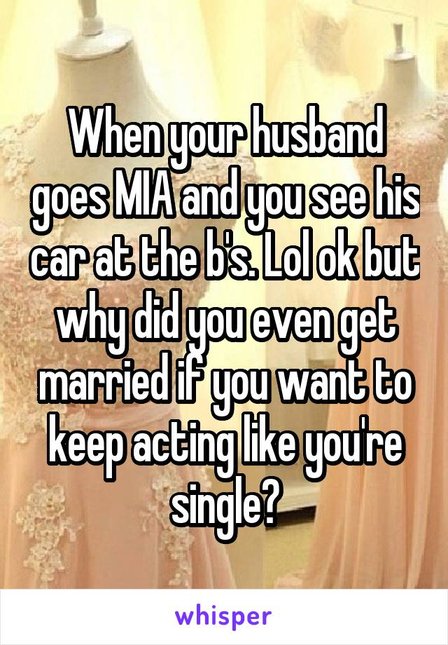 When your husband goes MIA and you see his car at the b's. Lol ok but why did you even get married if you want to keep acting like you're single?