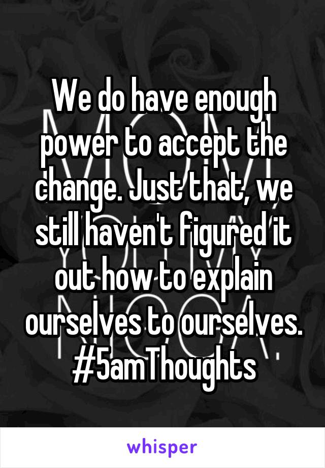 We do have enough power to accept the change. Just that, we still haven't figured it out how to explain ourselves to ourselves. #5amThoughts