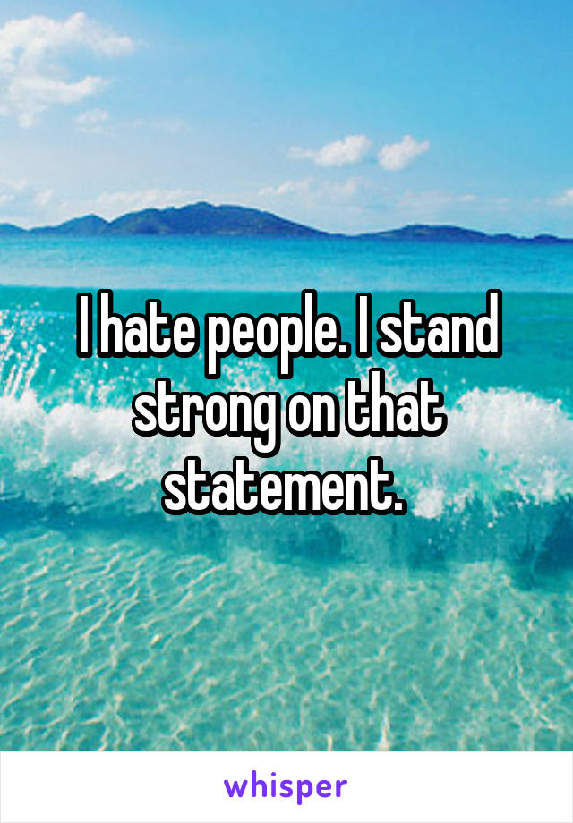 I hate people. I stand strong on that statement.