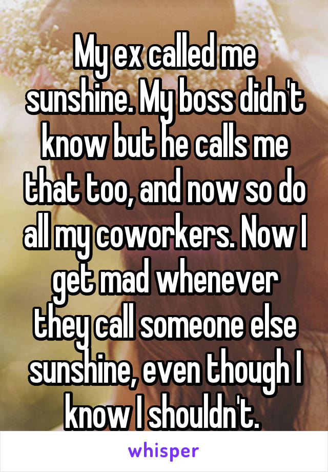 My ex called me sunshine. My boss didn't know but he calls me that too, and now so do all my coworkers. Now I get mad whenever they call someone else sunshine, even though I know I shouldn't.