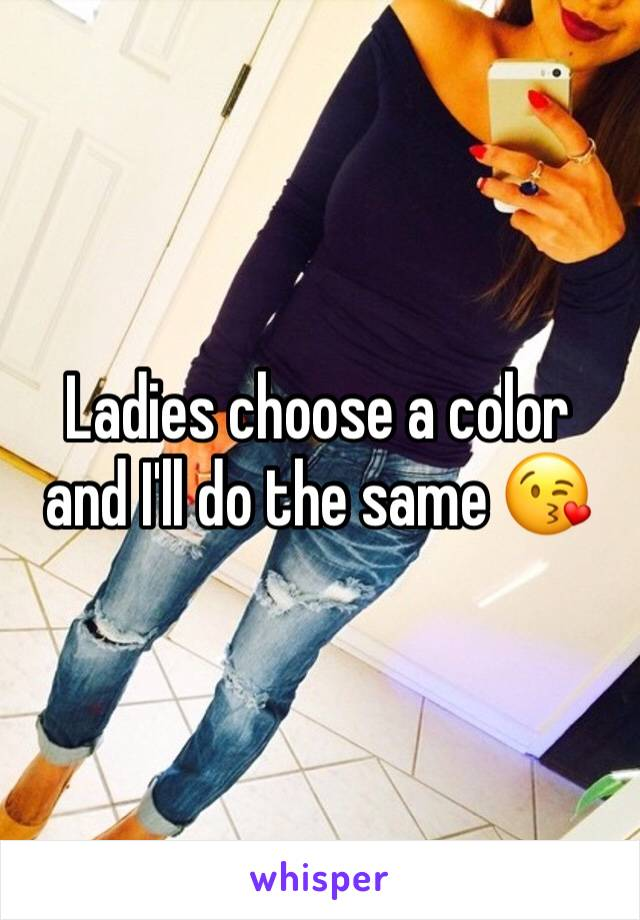 Ladies choose a color and I'll do the same 😘