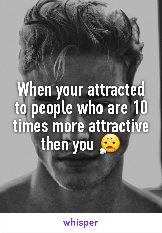 When your attracted to people who are 10 times more attractive then you 😧