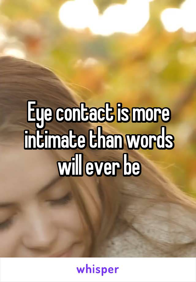 Eye contact is more intimate than words will ever be