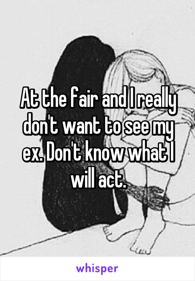 At the fair and I really don't want to see my ex. Don't know what I will act.