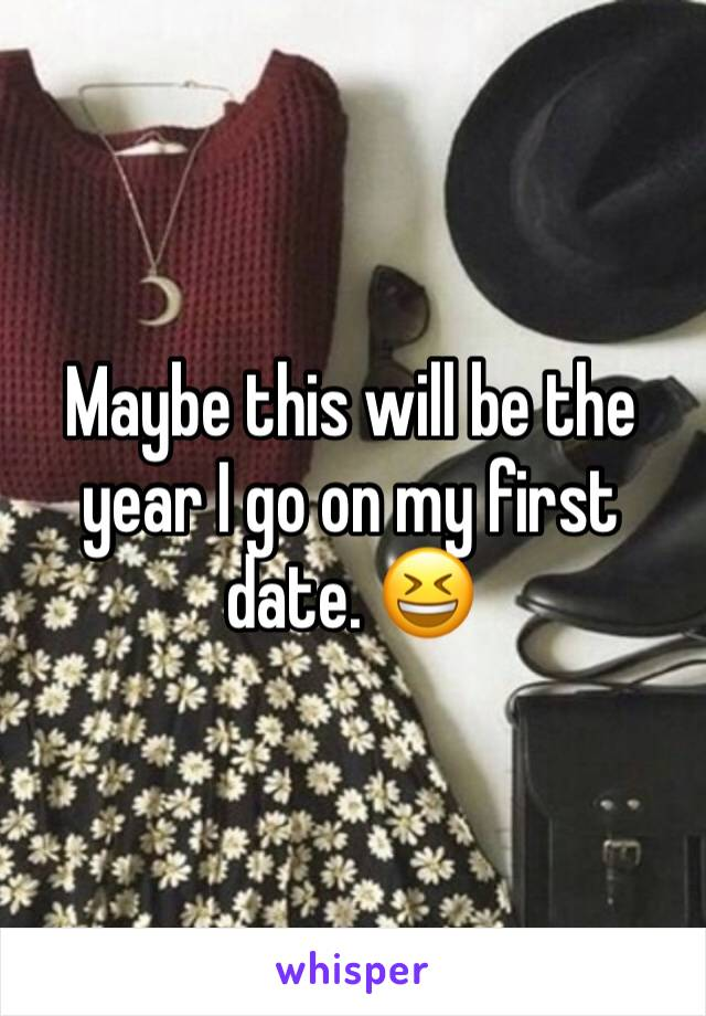 Maybe this will be the year I go on my first date. 😆