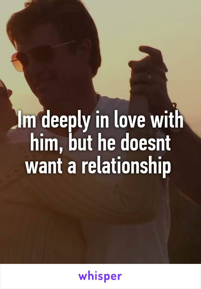 Im deeply in love with him, but he doesnt want a relationship