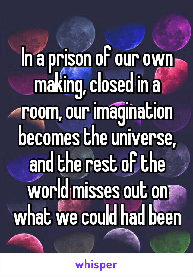 In a prison of our own making, closed in a room, our imagination becomes the universe, and the rest of the world misses out on what we could had been