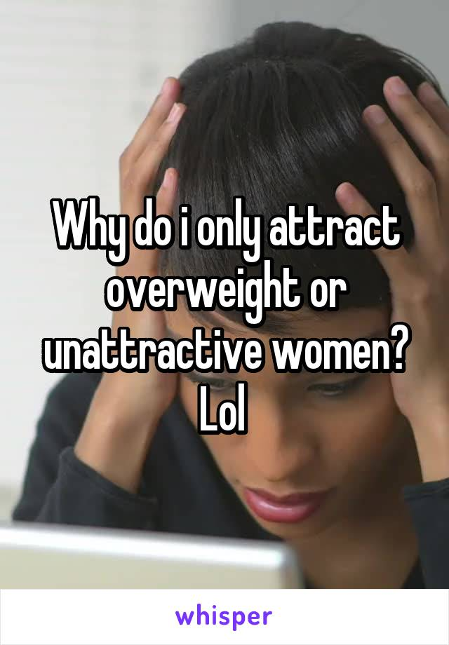 Why do i only attract overweight or unattractive women? Lol