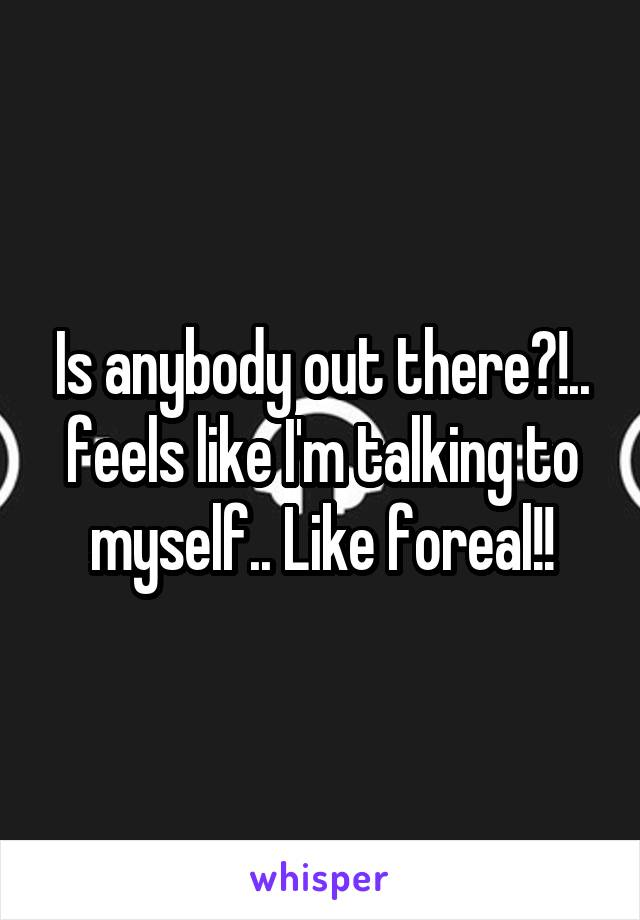 Is anybody out there?!.. feels like I'm talking to myself.. Like foreal!!