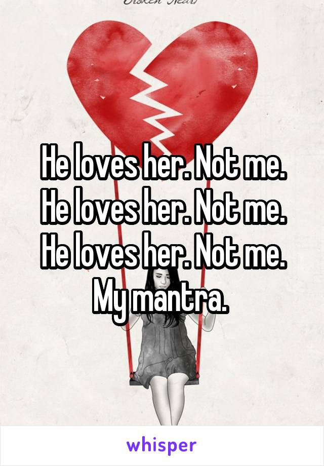 He loves her. Not me. He loves her. Not me. He loves her. Not me. My mantra.