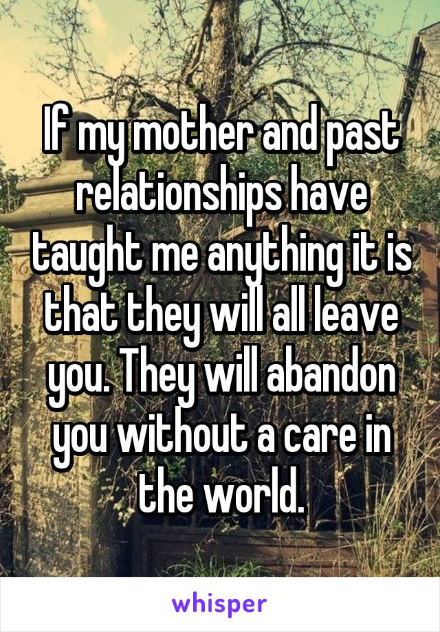 If my mother and past relationships have taught me anything it is that they will all leave you. They will abandon you without a care in the world.