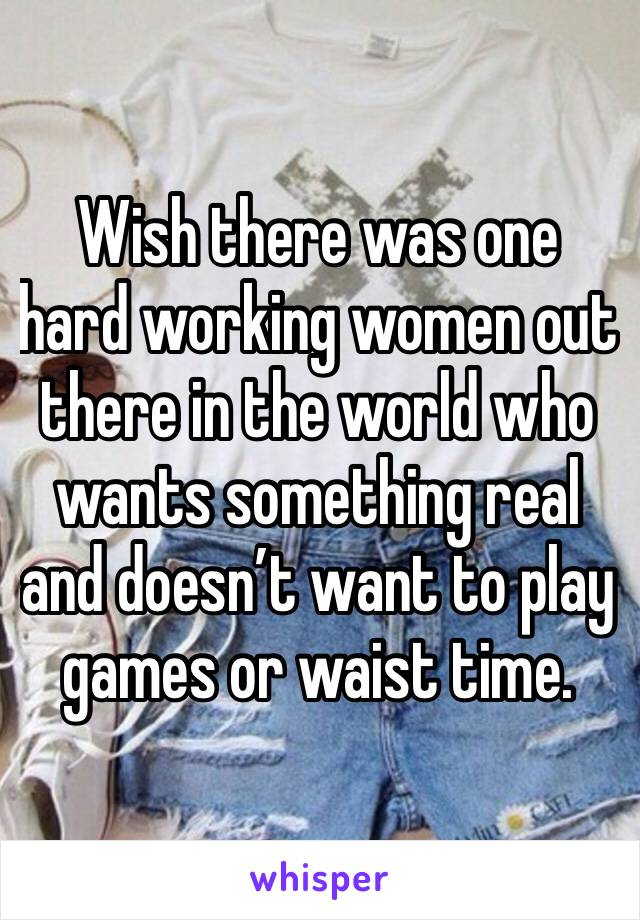 Wish there was one hard working women out there in the world who wants something real and doesn't want to play games or waist time.