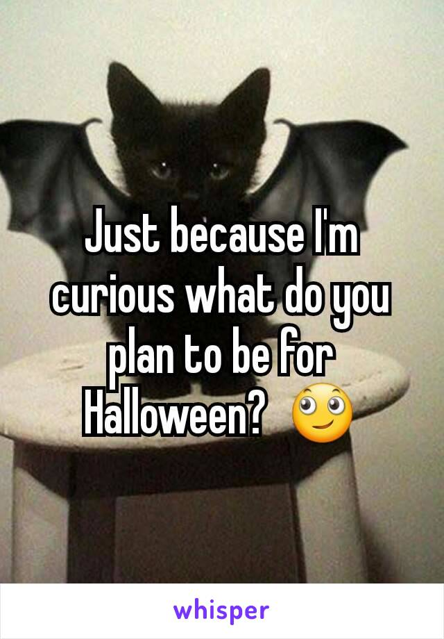 Just because I'm curious what do you plan to be for Halloween?  🙄