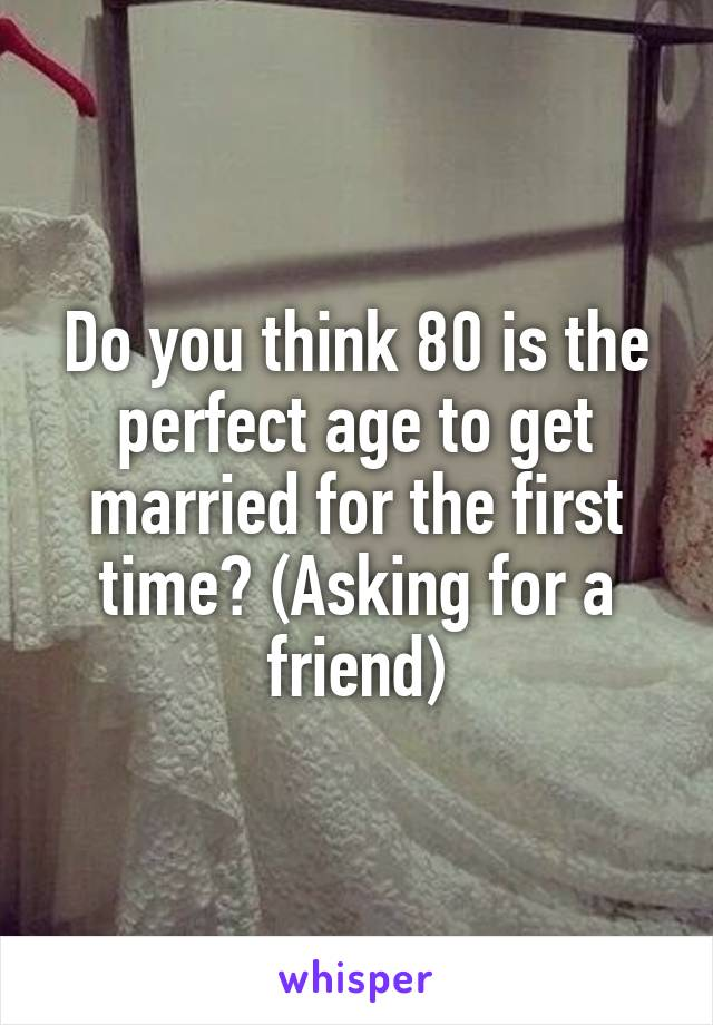 Do you think 80 is the perfect age to get married for the first time? (Asking for a friend)