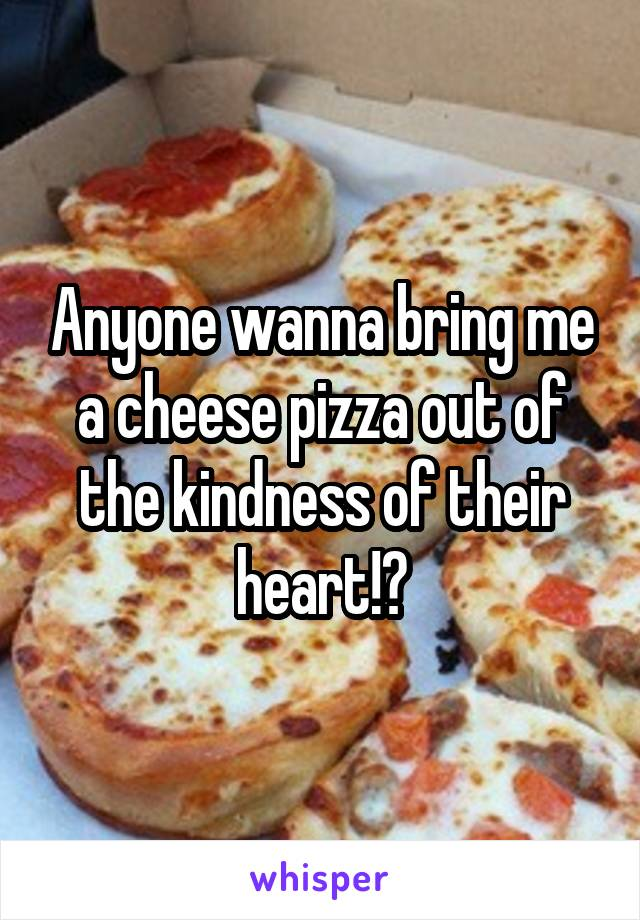 Anyone wanna bring me a cheese pizza out of the kindness of their heart!?
